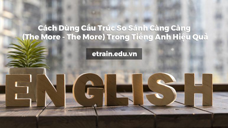 Cách Dùng Cấu Trúc So Sánh Càng Càng (The More - The More) Trong Tiếng Anh Hiệu Quả