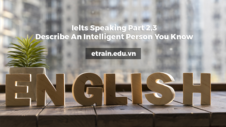 Ielts Speaking Part 2,3. Describe An Intelligent Person You Know