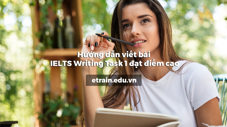 Hướng dẫn viết bài IELTS Writing Task 1 đạt điểm cao